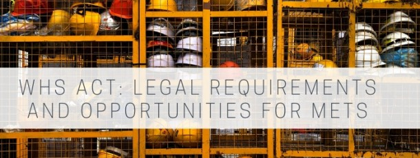 Work Health Safety Act – Legal Requirements and Opportunities for METS and Mining Companies